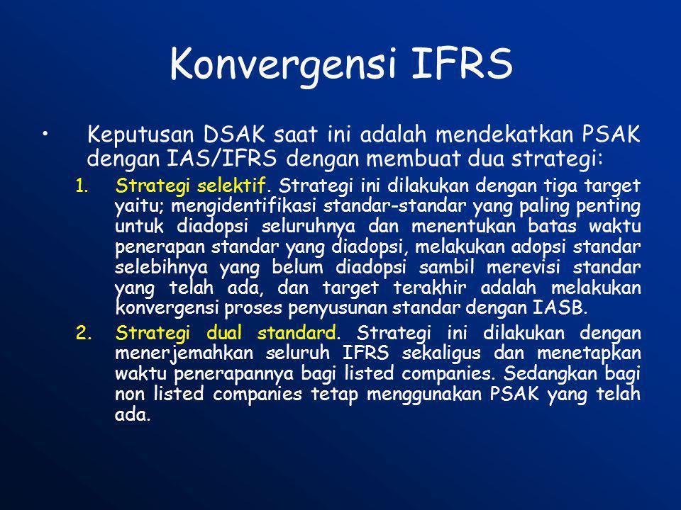 Konvergensi IFRS •Keputusan DSAK saat ini adalah mendekatkan PSAK dengan IAS/IFRS dengan membuat dua strategi: 1.Strategi selektif. Strategi ini dilak