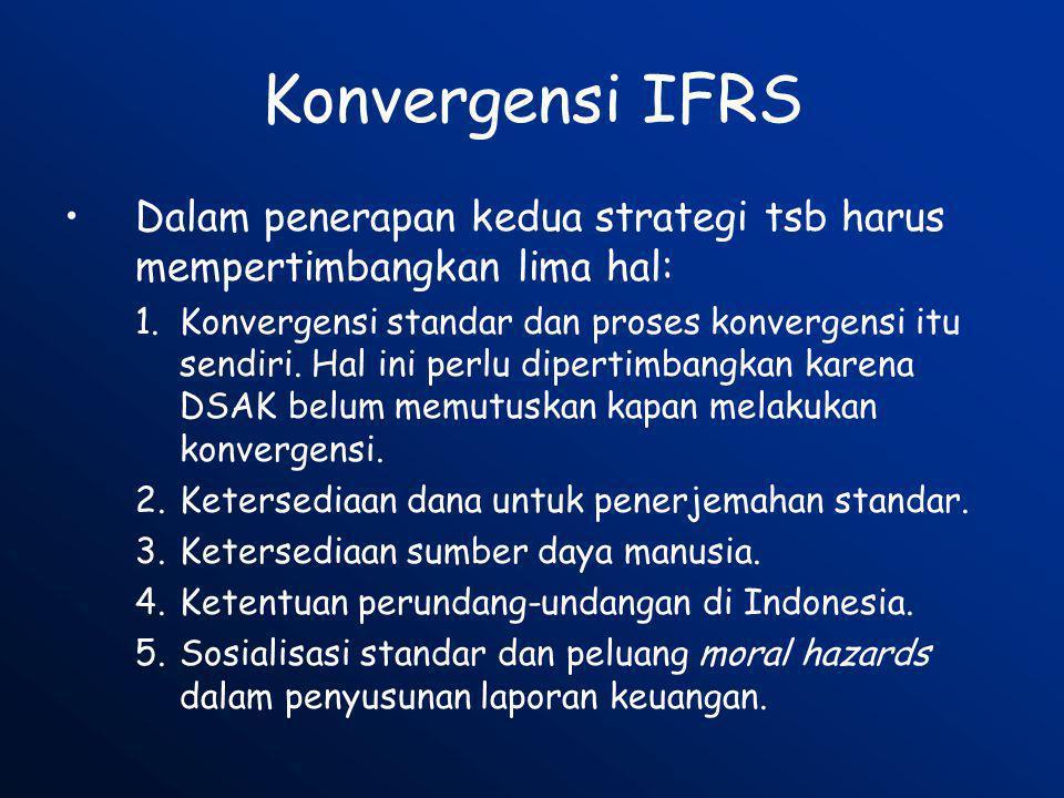 Konvergensi IFRS •Dalam penerapan kedua strategi tsb harus mempertimbangkan lima hal: 1.Konvergensi standar dan proses konvergensi itu sendiri. Hal in