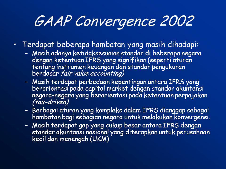 GAAP Convergence 2002 •Terdapat beberapa hambatan yang masih dihadapi: –Masih adanya ketidaksesuaian standar di beberapa negara dengan ketentuan IFRS