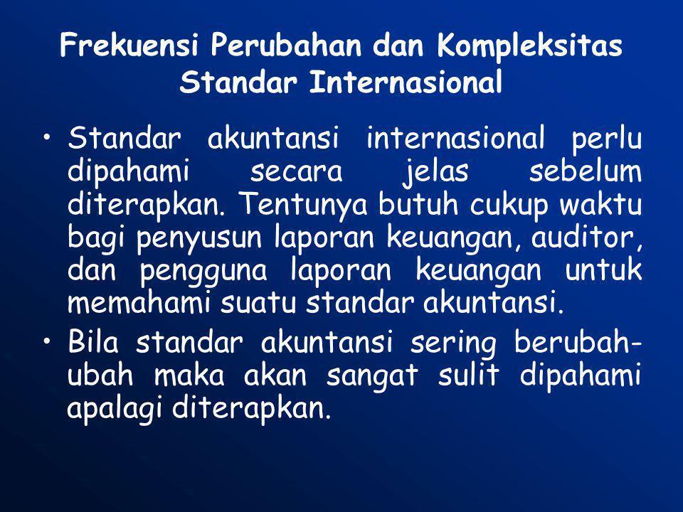 Frekuensi Perubahan dan Kompleksitas Standar Internasional •Standar akuntansi internasional perlu dipahami secara jelas sebelum diterapkan. Tentunya b