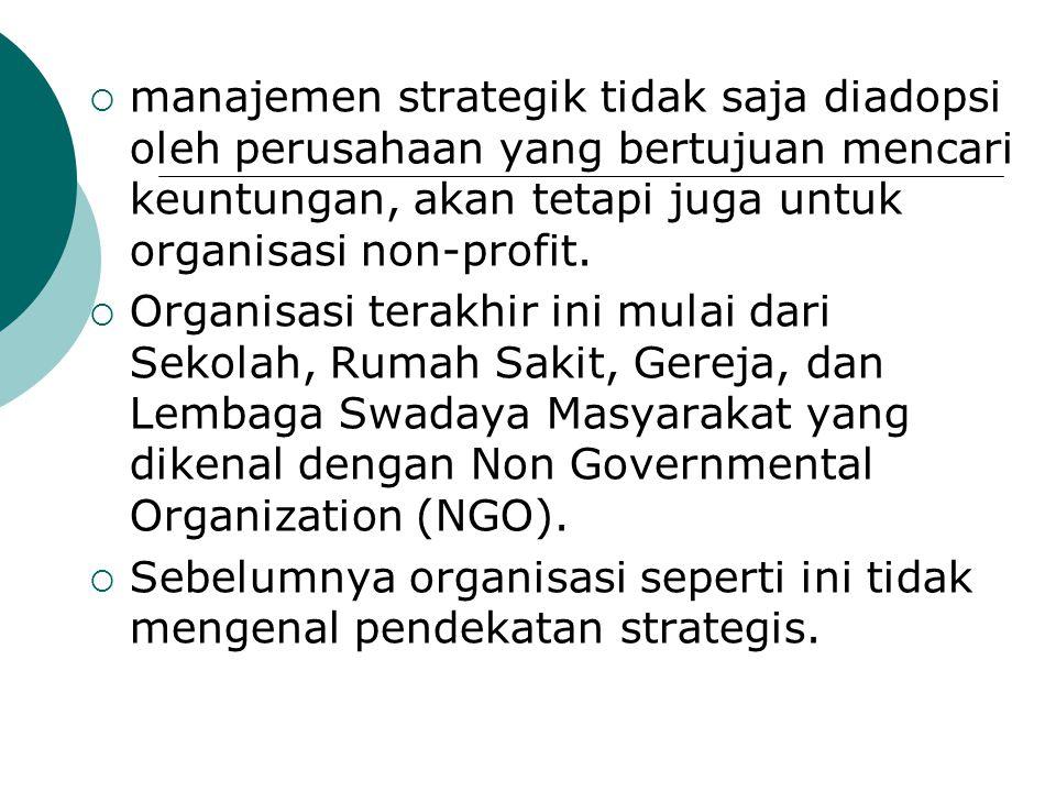  manajemen strategik tidak saja diadopsi oleh perusahaan yang bertujuan mencari keuntungan, akan tetapi juga untuk organisasi non-profit.  Organisas