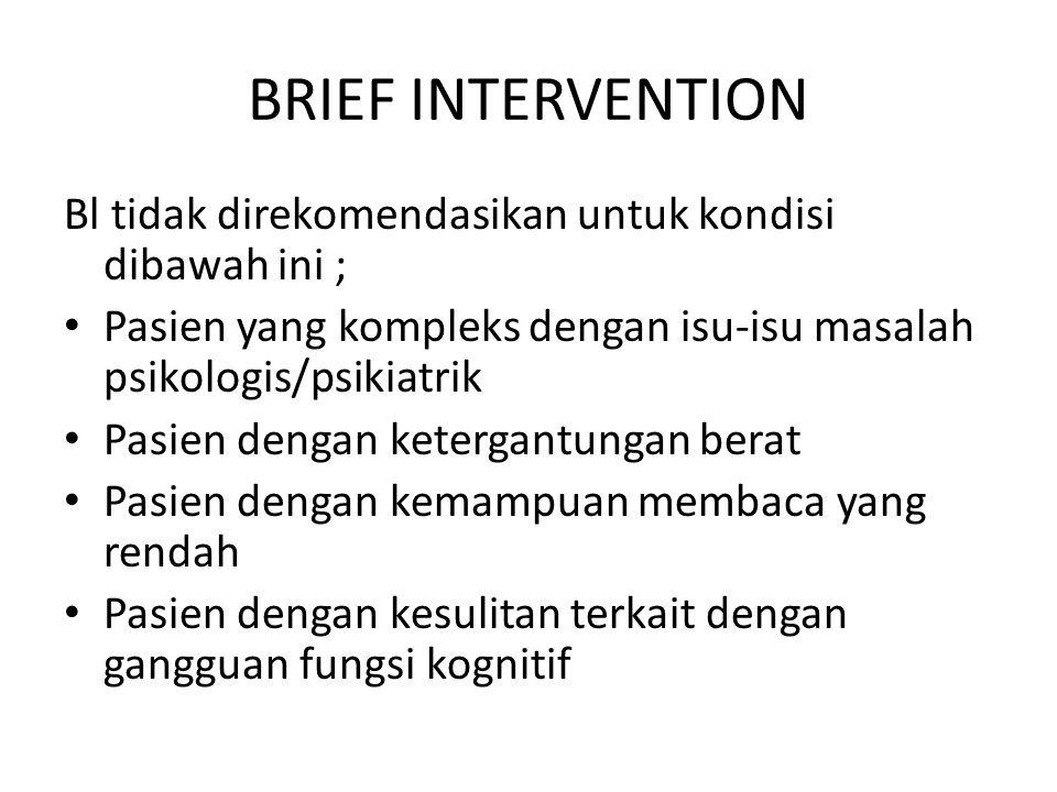 BRIEF INTERVENTION Bl tidak direkomendasikan untuk kondisi dibawah ini ; • Pasien yang kompleks dengan isu-isu masalah psikologis/psikiatrik • Pasien
