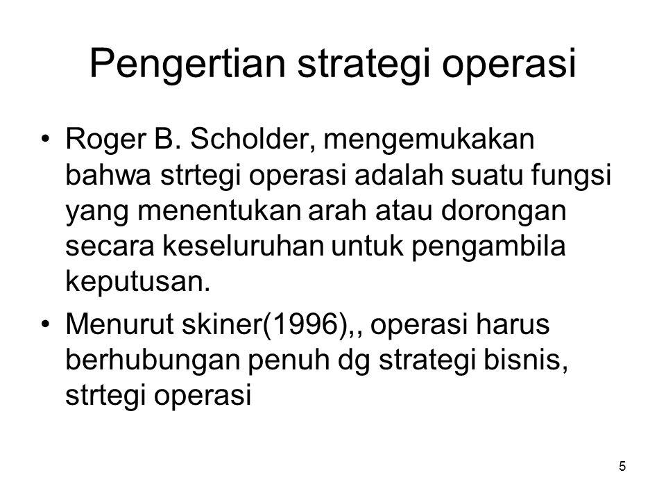 Pengertian strategi operasi •Roger B. Scholder, mengemukakan bahwa strtegi operasi adalah suatu fungsi yang menentukan arah atau dorongan secara kesel