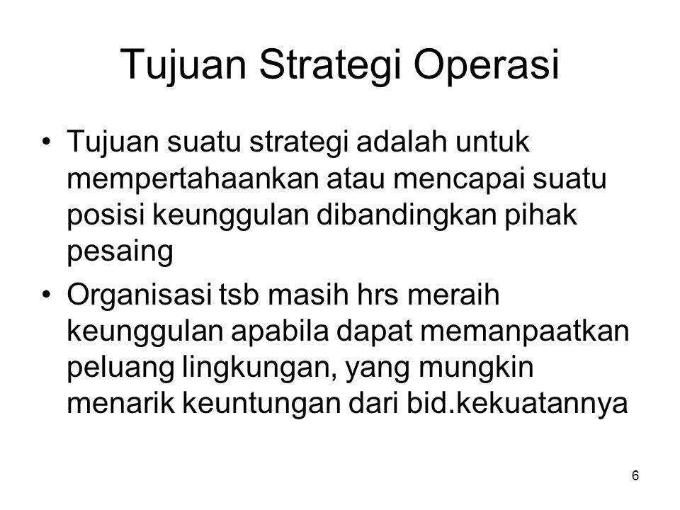 Tujuan Strategi Operasi •Tujuan suatu strategi adalah untuk mempertahaankan atau mencapai suatu posisi keunggulan dibandingkan pihak pesaing •Organisa