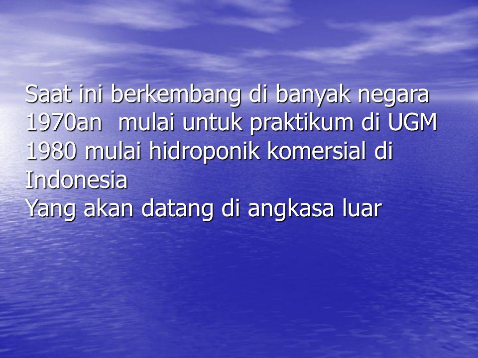Saat ini berkembang di banyak negara 1970an mulai untuk praktikum di UGM 1980 mulai hidroponik komersial di Indonesia Yang akan datang di angkasa luar