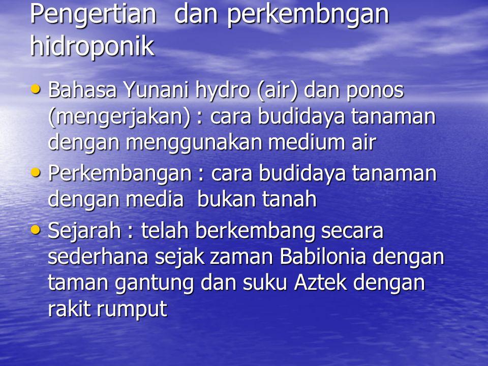 Pengertian dan perkembngan hidroponik • Bahasa Yunani hydro (air) dan ponos (mengerjakan) : cara budidaya tanaman dengan menggunakan medium air • Perk