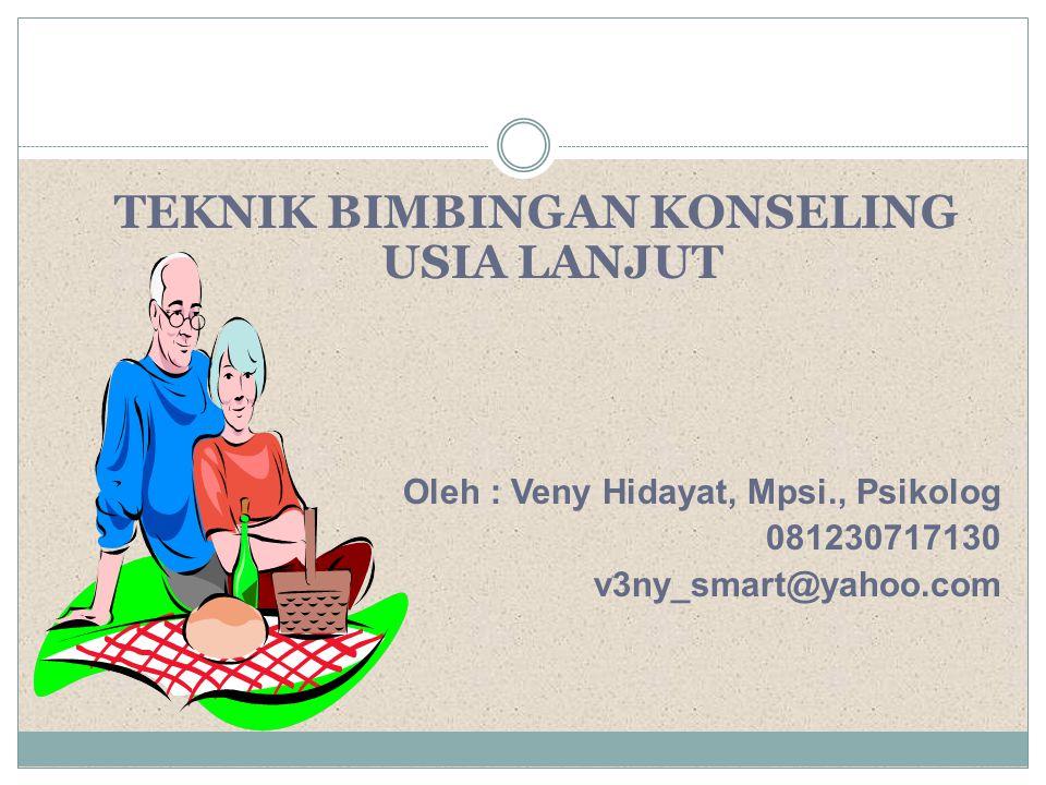 TEKNIK BIMBINGAN KONSELING USIA LANJUT Oleh : Veny Hidayat, Mpsi., Psikolog 081230717130 v3ny_smart@yahoo.com