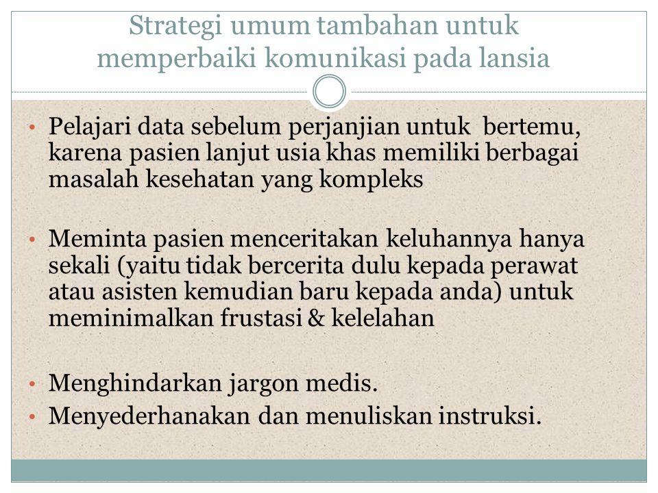 Strategi umum tambahan untuk memperbaiki komunikasi pada lansia • Pelajari data sebelum perjanjian untuk bertemu, karena pasien lanjut usia khas memil