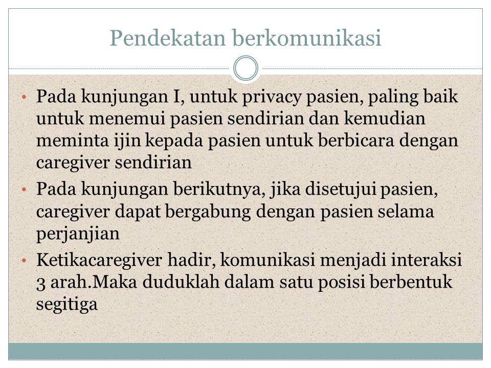 Pendekatan berkomunikasi • Pada kunjungan I, untuk privacy pasien, paling baik untuk menemui pasien sendirian dan kemudian meminta ijin kepada pasien