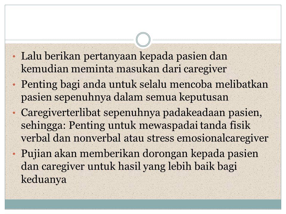 • Lalu berikan pertanyaan kepada pasien dan kemudian meminta masukan dari caregiver • Penting bagi anda untuk selalu mencoba melibatkan pasien sepenuh