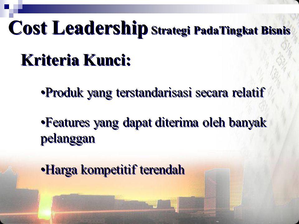 Kriteria Kunci: Cost Leadership Strategi PadaTingkat Bisnis •Produk yang terstandarisasi secara relatif •Features yang dapat diterima oleh banyak pela