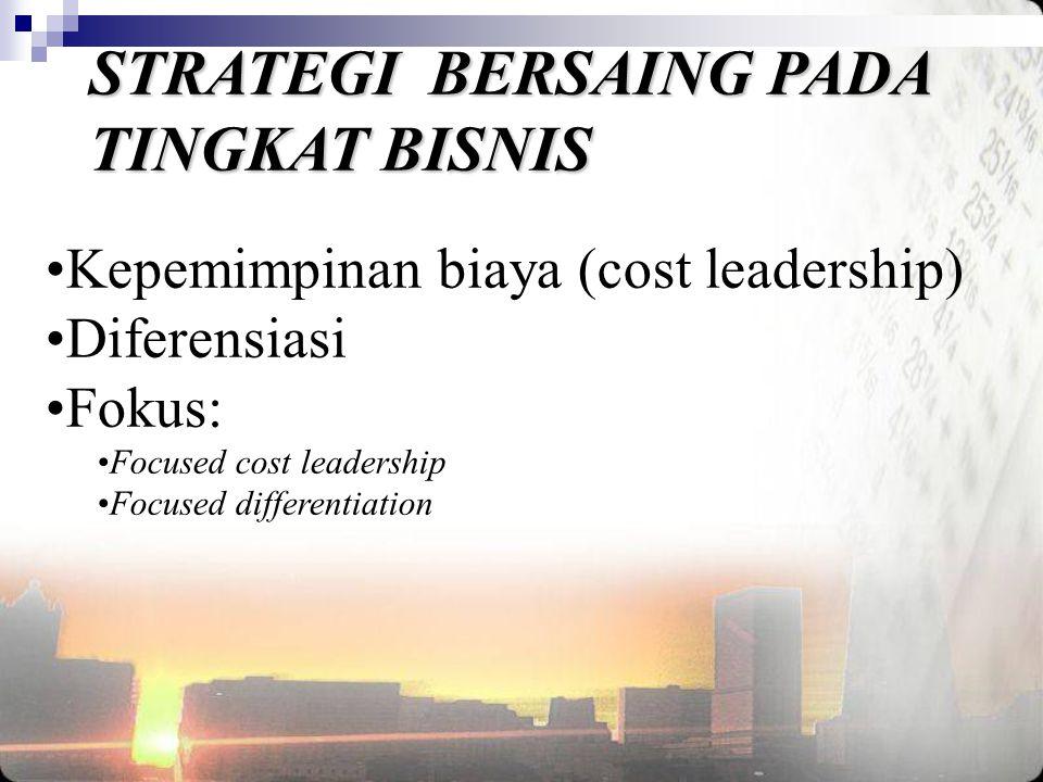 STRATEGI BERSAING PADA TINGKAT BISNIS •Kepemimpinan biaya (cost leadership) •Diferensiasi •Fokus: •Focused cost leadership •Focused differentiation