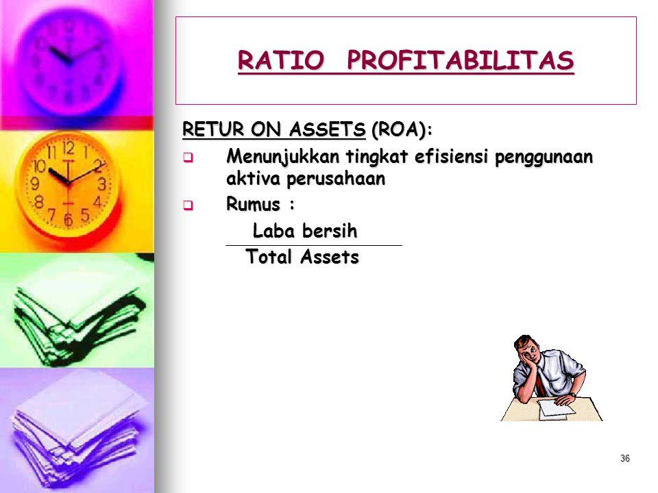 35 RATIO PROFITABILITAS RETURN ON EQUITY (ROE):  Menunjukkan kemampuan perusahaan memperoleh laba dari investasi rata-rata yang telah ditanamkan  Ru