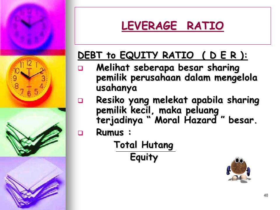 39 LEVERAGE RATIO TOTAL LEVERAGE RATIO :  Membandingkan antara hutang dengan total assets perusahaan  Memberikan sinyal seberapa aman uang kreditur