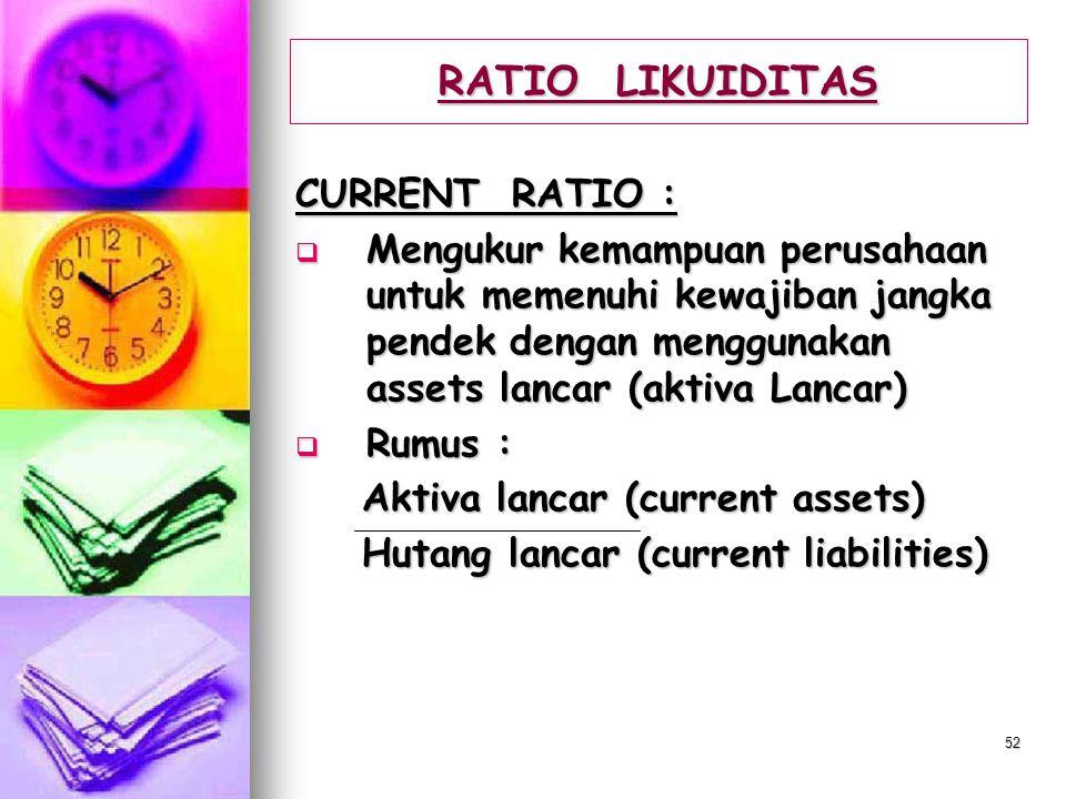 51 RATIO LIKUIDITAS  Menunjukkan kemampuan perusahaan untuk memenuhi kewajiban jangka pendek tepat pada waktunya  Ratio-ratio Likuiditas yang pentin