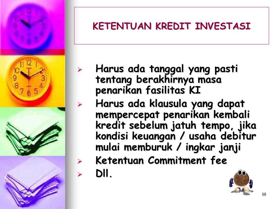 67 KETENTUAN KREDIT INVESTASI  Angsuran pokok KI harus sesuai dengan kemampuan keuangan (arus kas)  Masa tenggang (grace periode) > atau dapat diber