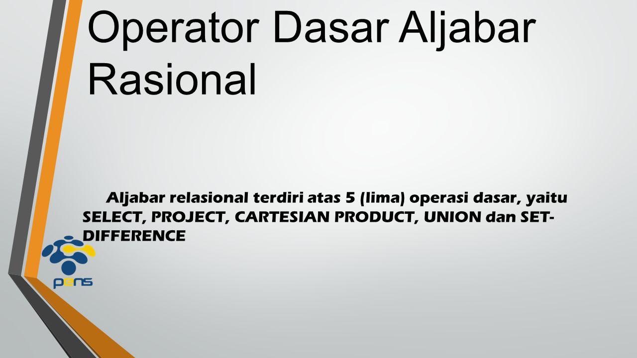 Aljabar relasional terdiri atas 5 (lima) operasi dasar, yaitu SELECT, PROJECT, CARTESIAN PRODUCT, UNION dan SET- DIFFERENCE Operator Dasar Aljabar Rasional
