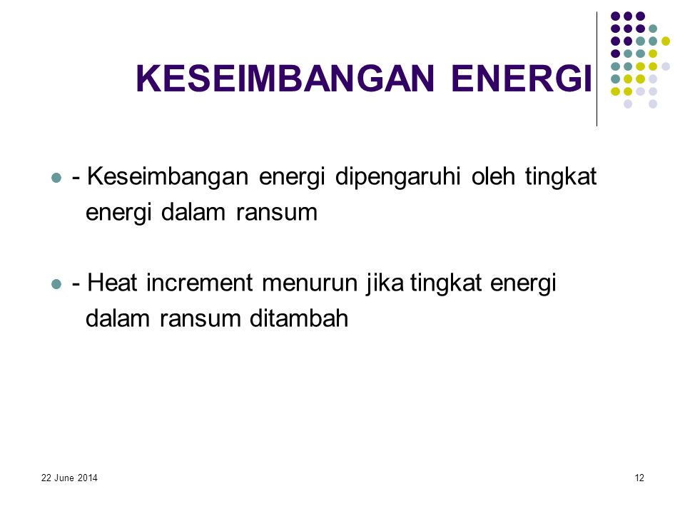 22 June 201412 KESEIMBANGAN ENERGI  - Keseimbangan energi dipengaruhi oleh tingkat energi dalam ransum  - Heat increment menurun jika tingkat energi dalam ransum ditambah