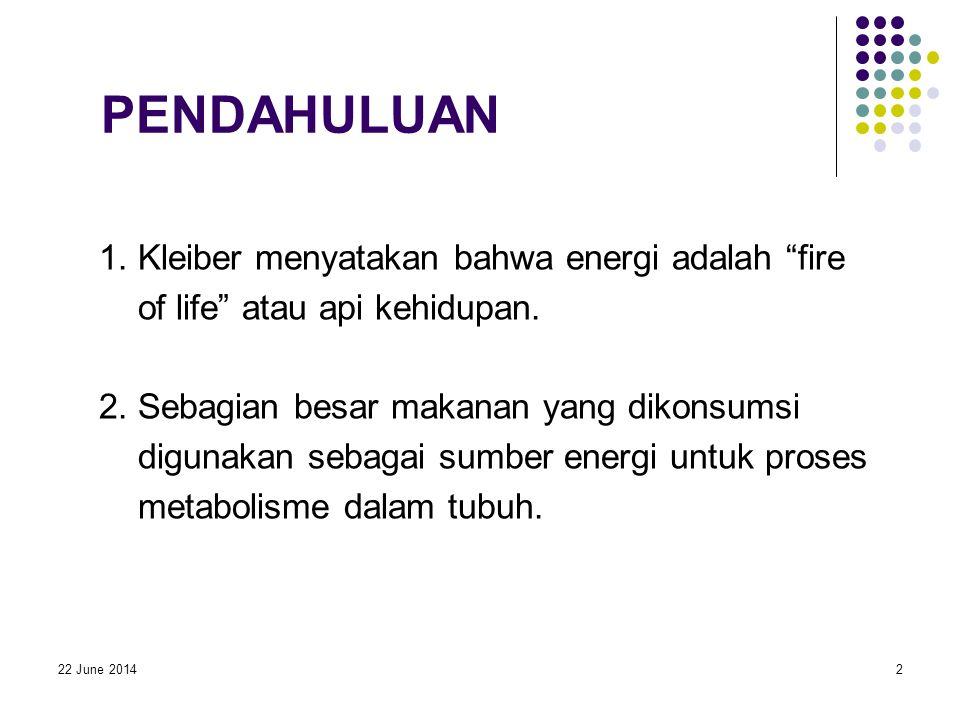 """22 June 20142 PENDAHULUAN 1. Kleiber menyatakan bahwa energi adalah """"fire of life"""" atau api kehidupan. 2. Sebagian besar makanan yang dikonsumsi digun"""
