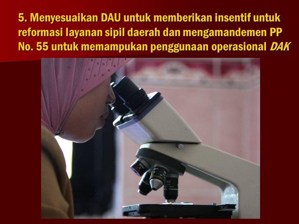5. Menyesuaikan DAU untuk memberikan insentif untuk reformasi layanan sipil daerah dan mengamandemen PP No. 55 untuk memampukan penggunaan operasional