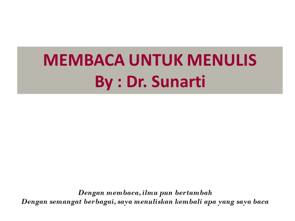 MEMBACA UNTUK MENULIS By : Dr. Sunarti Dengan membaca, ilmu pun bertambah Dengan semangat berbagai, saya menuliskan kembali apa yang saya baca