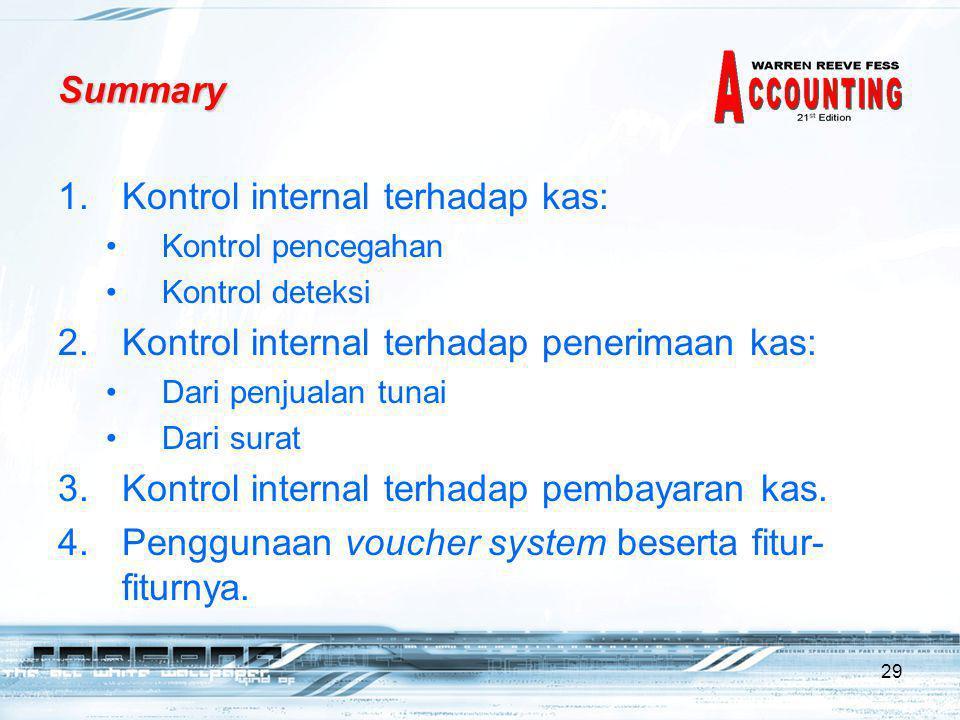 29 Summary 1.Kontrol internal terhadap kas: •Kontrol pencegahan •Kontrol deteksi 2.Kontrol internal terhadap penerimaan kas: •Dari penjualan tunai •Dari surat 3.Kontrol internal terhadap pembayaran kas.