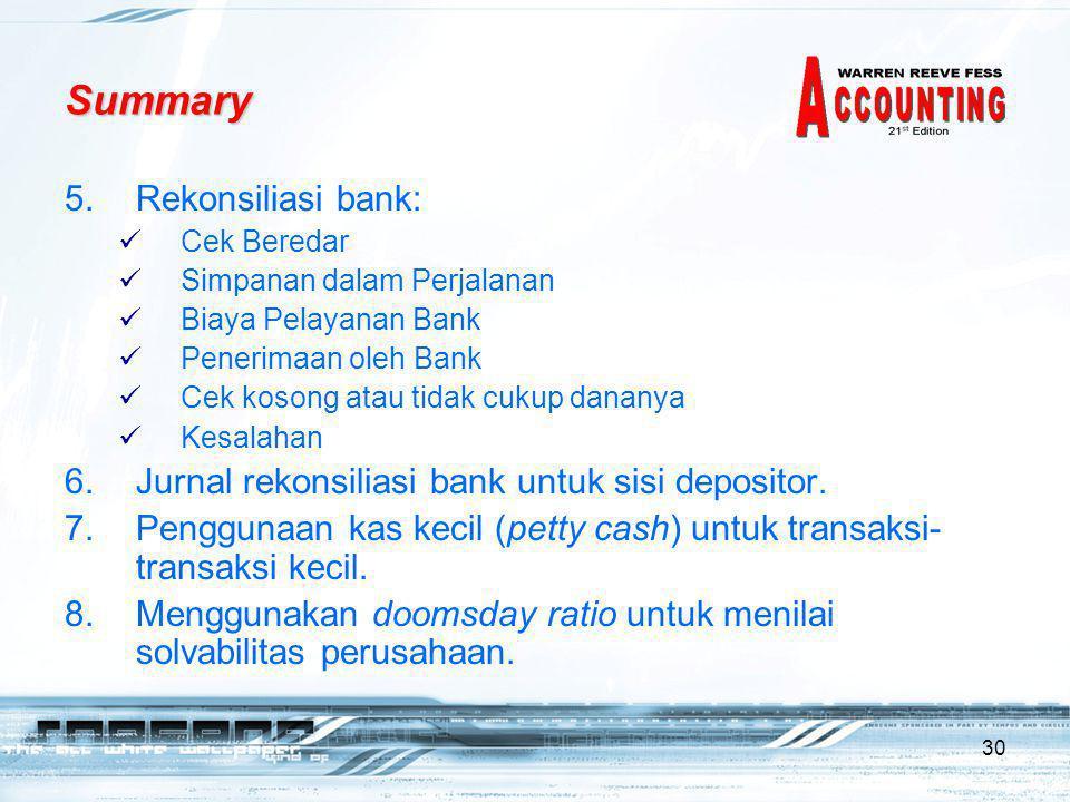 30 5.Rekonsiliasi bank:  Cek Beredar  Simpanan dalam Perjalanan  Biaya Pelayanan Bank  Penerimaan oleh Bank  Cek kosong atau tidak cukup dananya  Kesalahan 6.Jurnal rekonsiliasi bank untuk sisi depositor.