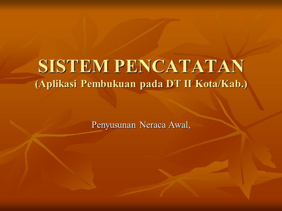 SISTEM PENCATATAN (Aplikasi Pembukuan pada DT II Kota/Kab.) Penyusunan Neraca Awal,