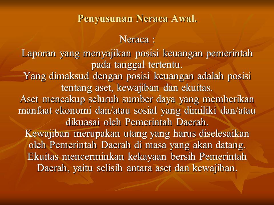 Penyusunan Neraca Awal. Neraca : Laporan yang menyajikan posisi keuangan pemerintah pada tanggal tertentu. Yang dimaksud dengan posisi keuangan adalah