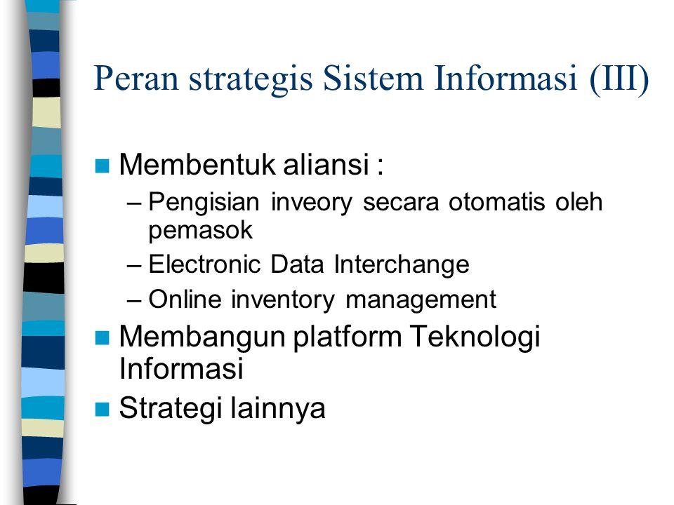 Peran strategis Sistem Informasi (III)  Membentuk aliansi : –Pengisian inveory secara otomatis oleh pemasok –Electronic Data Interchange –Online inve