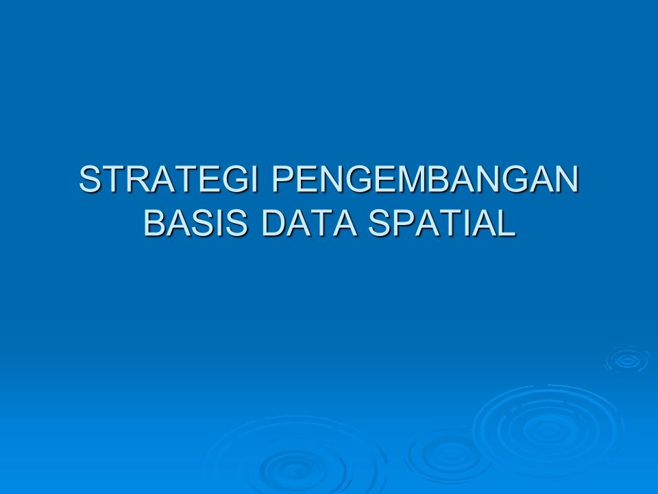 STRATEGI PENGEMBANGAN BASIS DATA SPATIAL