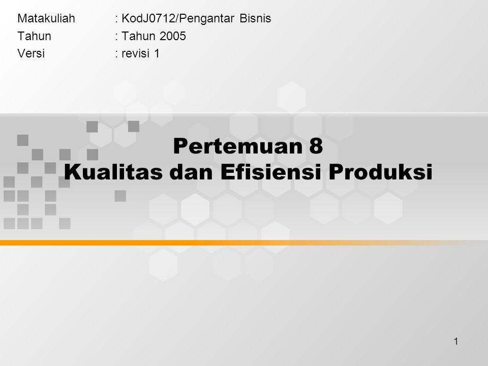 1 Pertemuan 8 Kualitas dan Efisiensi Produksi Matakuliah: KodJ0712/Pengantar Bisnis Tahun: Tahun 2005 Versi: revisi 1
