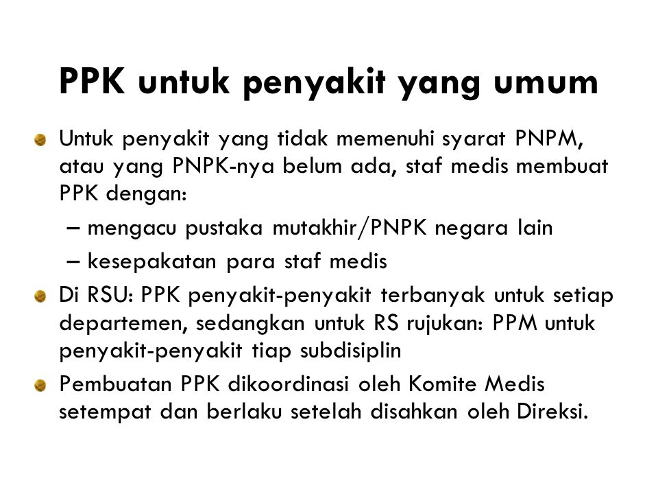 PPK untuk penyakit yang umum Untuk penyakit yang tidak memenuhi syarat PNPM, atau yang PNPK-nya belum ada, staf medis membuat PPK dengan: –mengacu pustaka mutakhir/PNPK negara lain –kesepakatan para staf medis Di RSU: PPK penyakit-penyakit terbanyak untuk setiap departemen, sedangkan untuk RS rujukan: PPM untuk penyakit-penyakit tiap subdisiplin Pembuatan PPK dikoordinasi oleh Komite Medis setempat dan berlaku setelah disahkan oleh Direksi.
