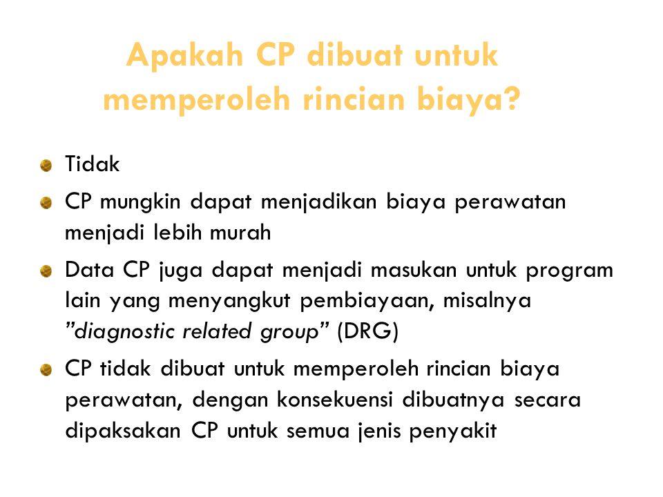 Tidak CP mungkin dapat menjadikan biaya perawatan menjadi lebih murah Data CP juga dapat menjadi masukan untuk program lain yang menyangkut pembiayaan, misalnya diagnostic related group (DRG) CP tidak dibuat untuk memperoleh rincian biaya perawatan, dengan konsekuensi dibuatnya secara dipaksakan CP untuk semua jenis penyakit Apakah CP dibuat untuk memperoleh rincian biaya?