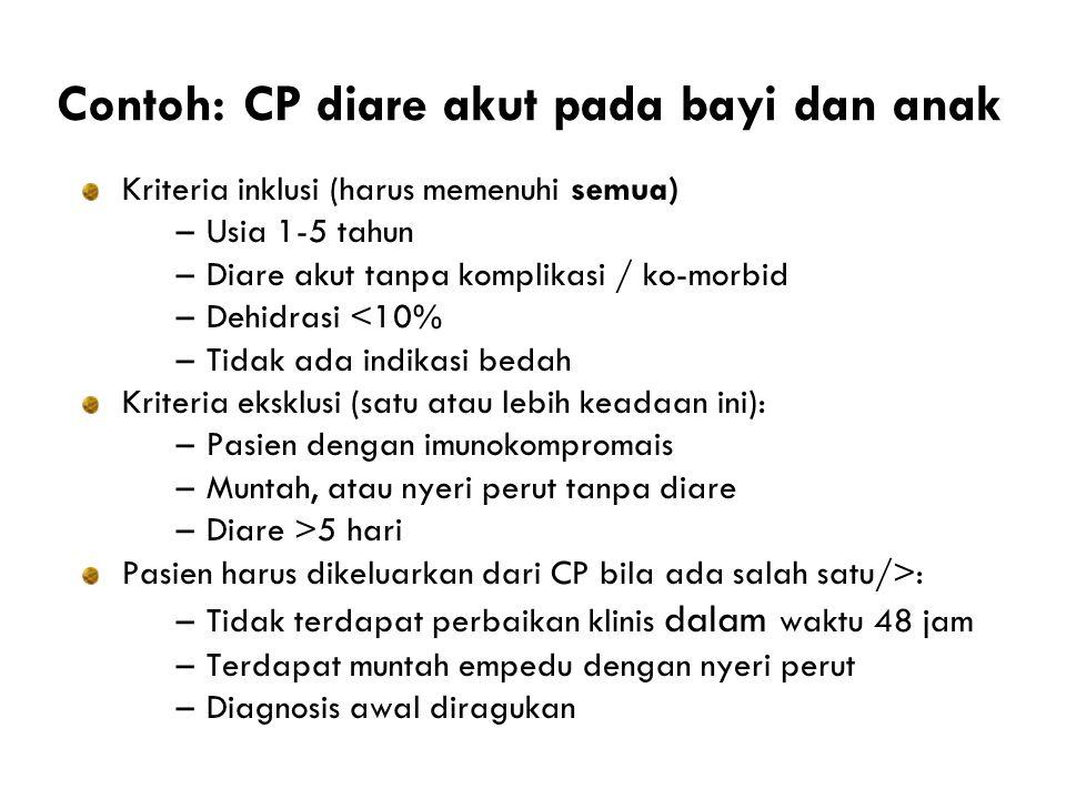 Contoh: CP diare akut pada bayi dan anak Kriteria inklusi (harus memenuhi semua) –Usia 1-5 tahun –Diare akut tanpa komplikasi / ko-morbid –Dehidrasi <10% –Tidak ada indikasi bedah Kriteria eksklusi (satu atau lebih keadaan ini): –Pasien dengan imunokompromais –Muntah, atau nyeri perut tanpa diare –Diare >5 hari Pasien harus dikeluarkan dari CP bila ada salah satu/>: –Tidak terdapat perbaikan klinis dalam waktu 48 jam –Terdapat muntah empedu dengan nyeri perut –Diagnosis awal diragukan