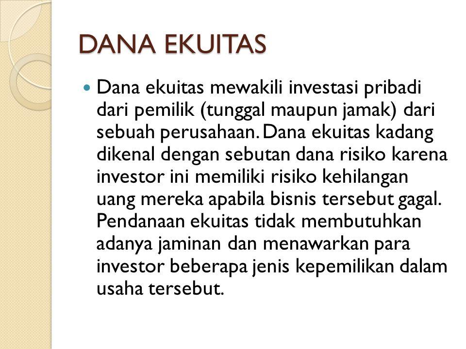 DANA EKUITAS  Dana ekuitas mewakili investasi pribadi dari pemilik (tunggal maupun jamak) dari sebuah perusahaan.