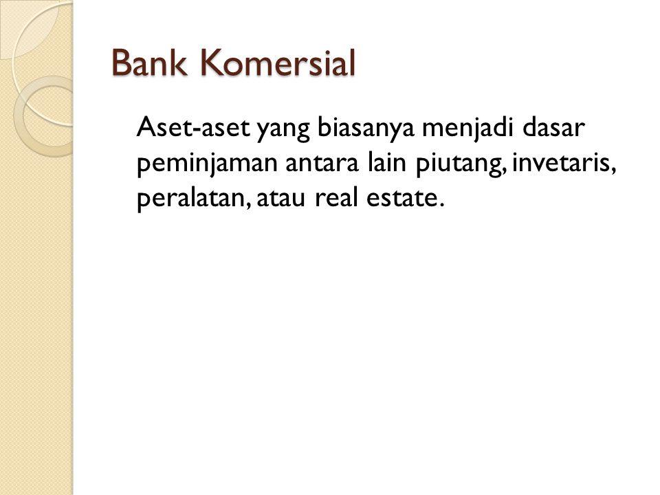 Bank Komersial Aset-aset yang biasanya menjadi dasar peminjaman antara lain piutang, invetaris, peralatan, atau real estate.