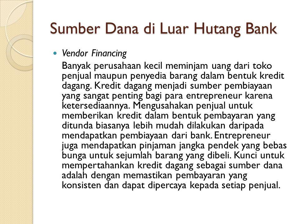 Sumber Dana di Luar Hutang Bank  Vendor Financing Banyak perusahaan kecil meminjam uang dari toko penjual maupun penyedia barang dalam bentuk kredit dagang.