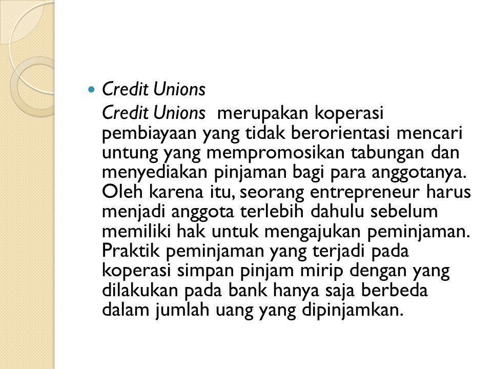  Credit Unions Credit Unions merupakan koperasi pembiayaan yang tidak berorientasi mencari untung yang mempromosikan tabungan dan menyediakan pinjaman bagi para anggotanya.