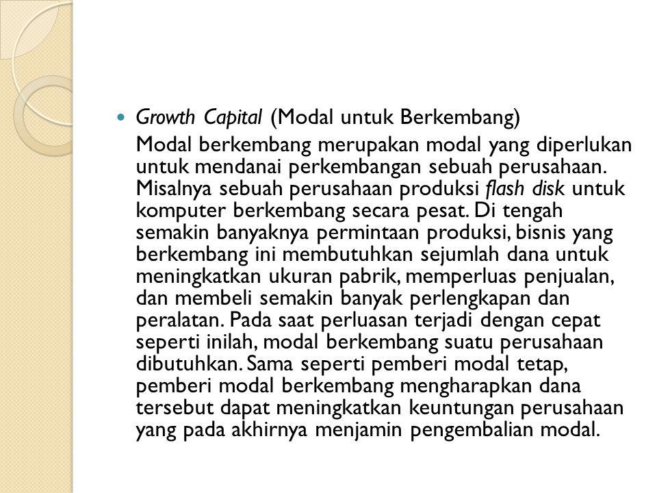  Growth Capital (Modal untuk Berkembang) Modal berkembang merupakan modal yang diperlukan untuk mendanai perkembangan sebuah perusahaan.