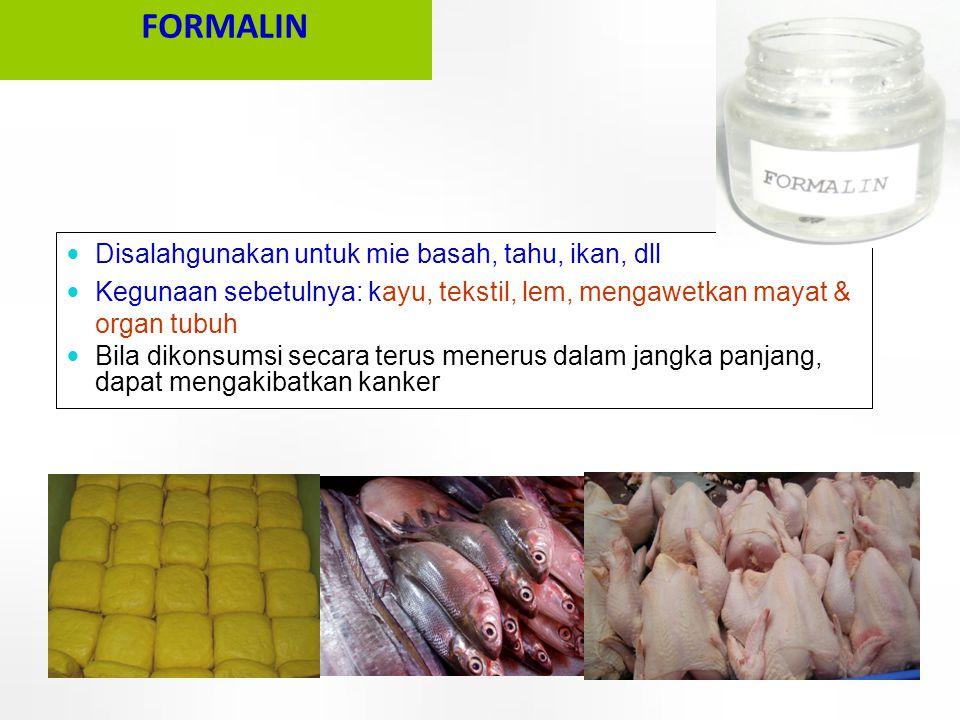  Disalahgunakan untuk mie basah, tahu, ikan, dll  Kegunaan sebetulnya: kayu, tekstil, lem, mengawetkan mayat & organ tubuh  Bila dikonsumsi secara