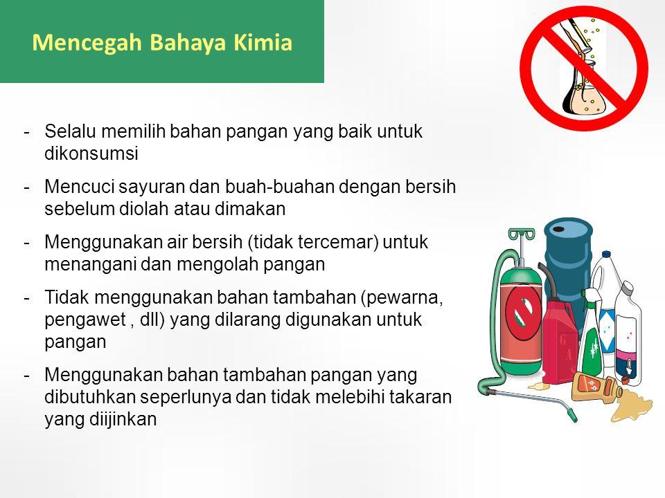 Mencegah Bahaya Kimia -Selalu memilih bahan pangan yang baik untuk dikonsumsi -Mencuci sayuran dan buah-buahan dengan bersih sebelum diolah atau dimak