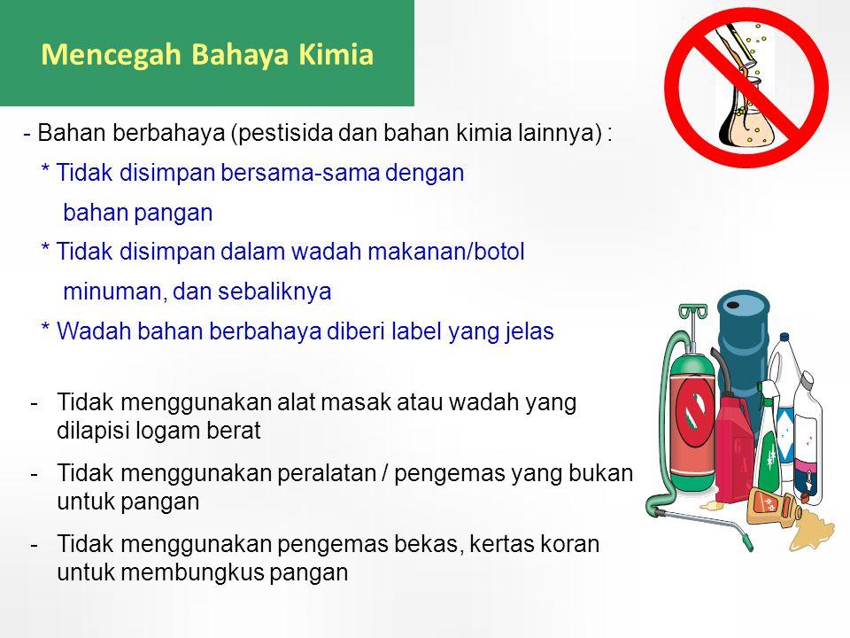 Mencegah Bahaya Kimia -Tidak menggunakan alat masak atau wadah yang dilapisi logam berat -Tidak menggunakan peralatan / pengemas yang bukan untuk pang