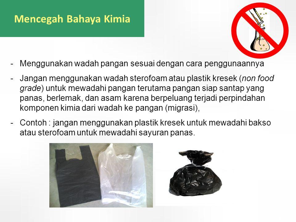 Mencegah Bahaya Kimia -Menggunakan wadah pangan sesuai dengan cara penggunaannya -Jangan menggunakan wadah sterofoam atau plastik kresek (non food gra