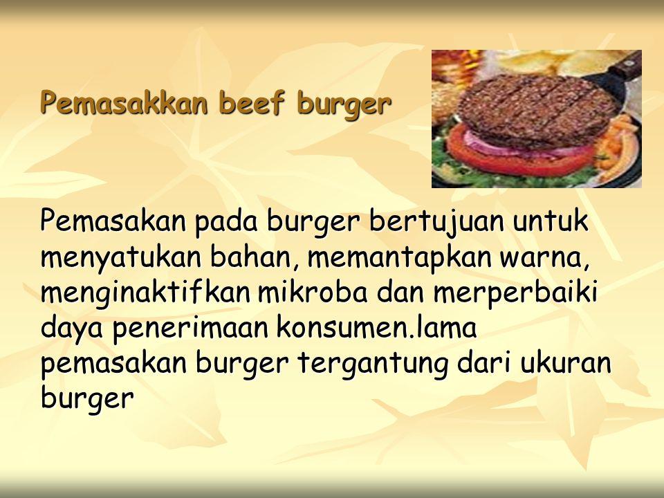 Pemasakkan beef burger Pemasakan pada burger bertujuan untuk menyatukan bahan, memantapkan warna, menginaktifkan mikroba dan merperbaiki daya penerimaan konsumen.lama pemasakan burger tergantung dari ukuran burger