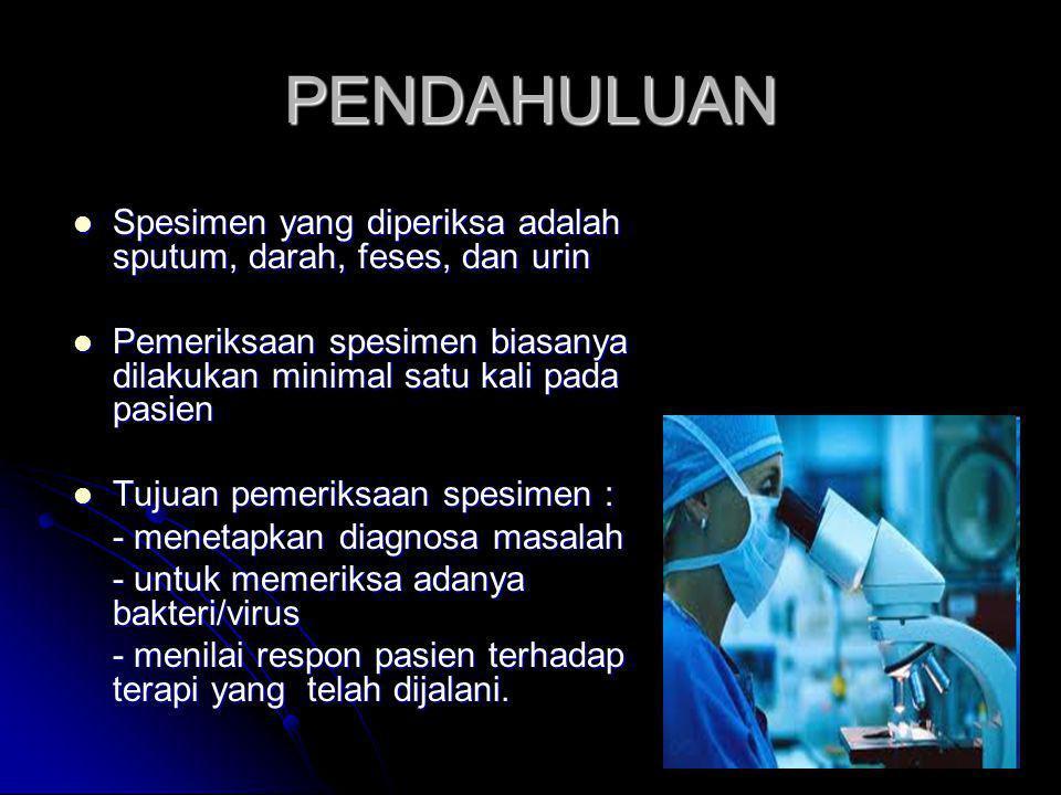 PENDAHULUAN  Spesimen yang diperiksa adalah sputum, darah, feses, dan urin  Pemeriksaan spesimen biasanya dilakukan minimal satu kali pada pasien 