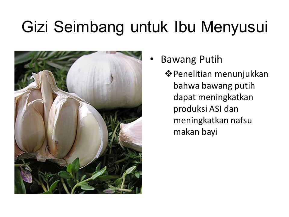 Gizi Seimbang untuk Ibu Menyusui • Bawang Putih  Penelitian menunjukkan bahwa bawang putih dapat meningkatkan produksi ASI dan meningkatkan nafsu mak
