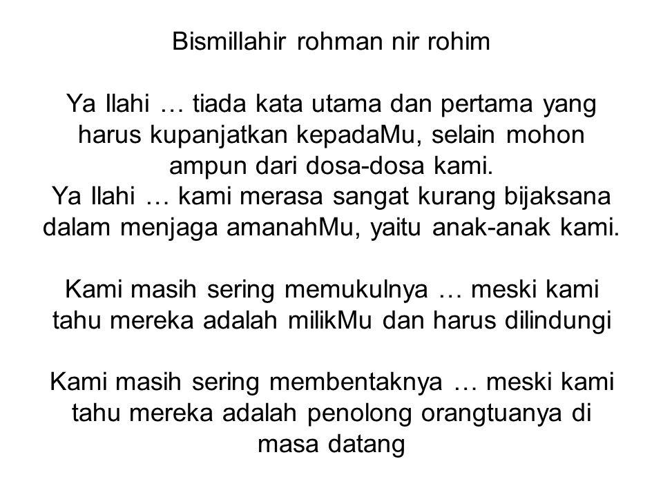 Bismillahir rohman nir rohim Ya Ilahi … tiada kata utama dan pertama yang harus kupanjatkan kepadaMu, selain mohon ampun dari dosa-dosa kami. Ya Ilahi