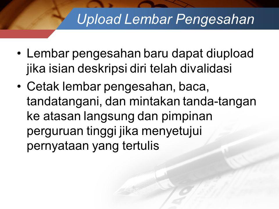 Upload Lembar Pengesahan •Lembar pengesahan baru dapat diupload jika isian deskripsi diri telah divalidasi •Cetak lembar pengesahan, baca, tandatangan