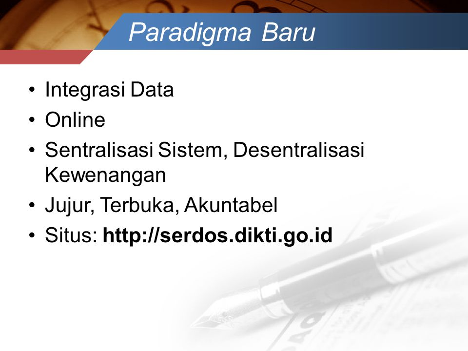 Paradigma Baru •Integrasi Data •Online •Sentralisasi Sistem, Desentralisasi Kewenangan •Jujur, Terbuka, Akuntabel •Situs: http://serdos.dikti.go.id